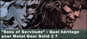 Dossier - Sons of Servitude : Quel h�ritage pour Metal Gear Solid 2 ?